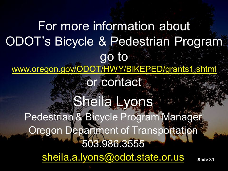 Slide 31 For more information about ODOTs Bicycle & Pedestrian Program go to www.oregon.gov/ODOT/HWY/BIKEPED/grants1.shtml or contact www.oregon.gov/ODOT/HWY/BIKEPED/grants1.shtml For more information about ODOTs Bicycle & Pedestrian Program go to www.oregon.gov/ODOT/HWY/BIKEPED/grants1.shtml or contact www.oregon.gov/ODOT/HWY/BIKEPED/grants1.shtml Sheila Lyons Pedestrian & Bicycle Program Manager Oregon Department of Transportation 503.986.3555 sheila.a.lyons@odot.state.or.us Sheila Lyons Pedestrian & Bicycle Program Manager Oregon Department of Transportation 503.986.3555 sheila.a.lyons@odot.state.or.us