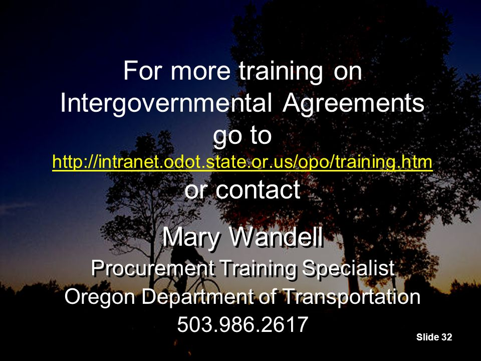 Slide 32 For more training on Intergovernmental Agreements go to http://intranet.odot.state.or.us/opo/training.htm or contact http://intranet.odot.state.or.us/opo/training.htm For more training on Intergovernmental Agreements go to http://intranet.odot.state.or.us/opo/training.htm or contact http://intranet.odot.state.or.us/opo/training.htm Mary Wandell Procurement Training Specialist Oregon Department of Transportation 503.986.2617 Mary Wandell Procurement Training Specialist Oregon Department of Transportation 503.986.2617