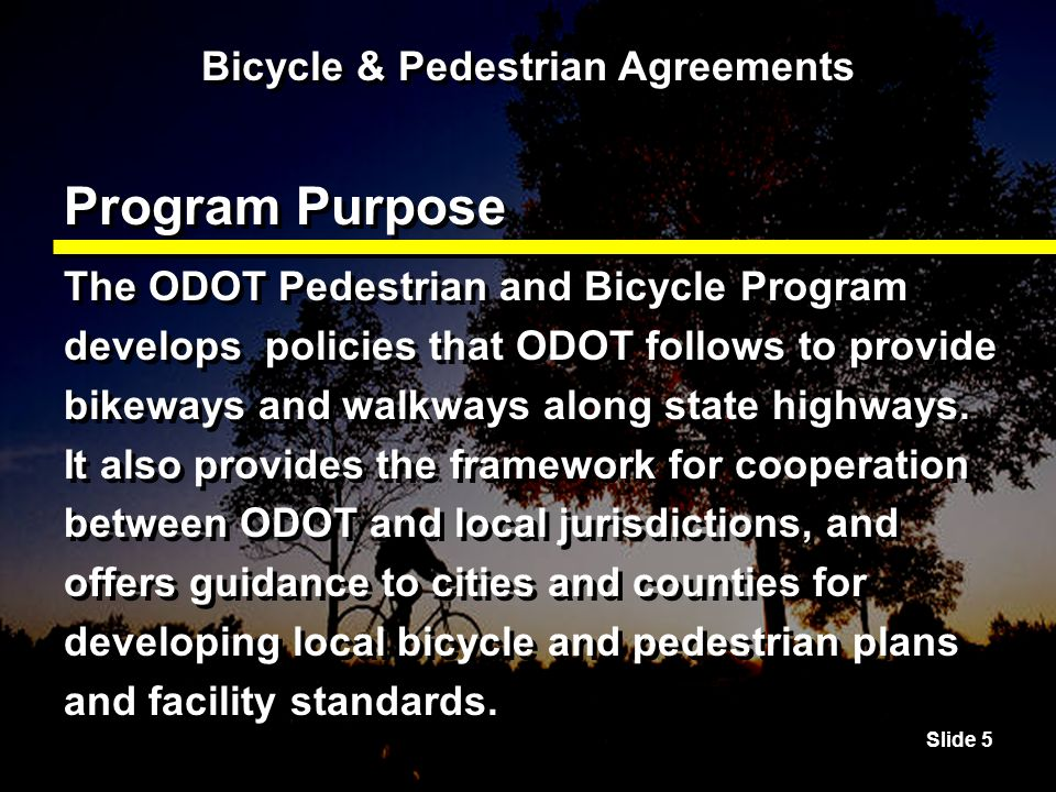 Slide 5 Bicycle & Pedestrian Agreements Program Purpose The ODOT Pedestrian and Bicycle Program develops policies that ODOT follows to provide bikeways and walkways along state highways.