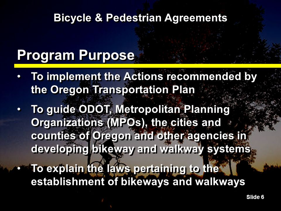 Slide 6 Bicycle & Pedestrian Agreements Program Purpose To implement the Actions recommended by the Oregon Transportation Plan To guide ODOT, Metropolitan Planning Organizations (MPOs), the cities and counties of Oregon and other agencies in developing bikeway and walkway systems To explain the laws pertaining to the establishment of bikeways and walkways To implement the Actions recommended by the Oregon Transportation Plan To guide ODOT, Metropolitan Planning Organizations (MPOs), the cities and counties of Oregon and other agencies in developing bikeway and walkway systems To explain the laws pertaining to the establishment of bikeways and walkways