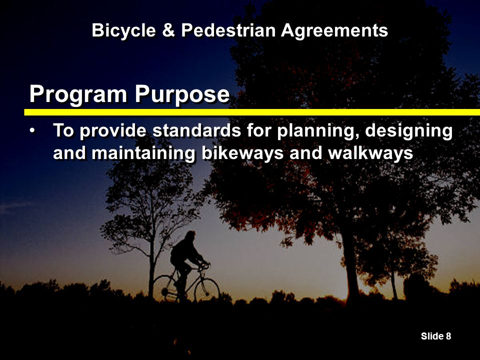 Slide 8 Bicycle & Pedestrian Agreements Program Purpose To provide standards for planning, designing and maintaining bikeways and walkways