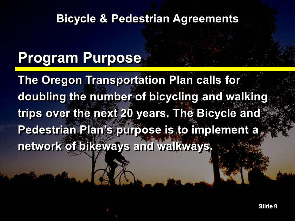 Slide 9 Bicycle & Pedestrian Agreements Program Purpose The Oregon Transportation Plan calls for doubling the number of bicycling and walking trips over the next 20 years.