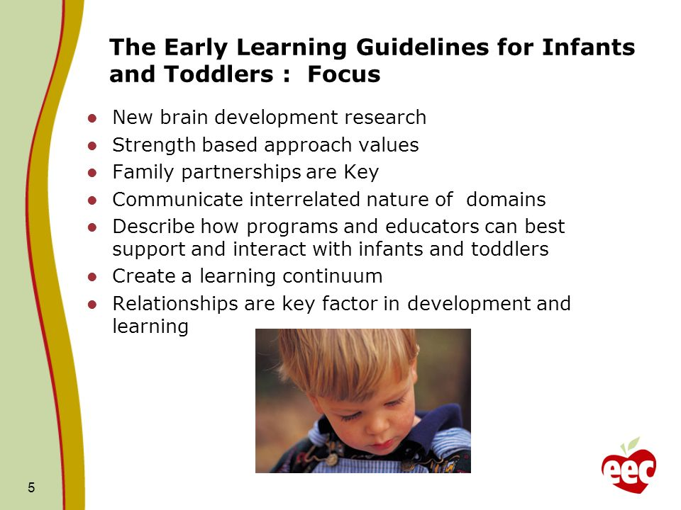 The Early Learning Guidelines for Infants and Toddlers : Focus 5 New brain development research Strength based approach values Family partnerships are Key Communicate interrelated nature of domains Describe how programs and educators can best support and interact with infants and toddlers Create a learning continuum Relationships are key factor in development and learning