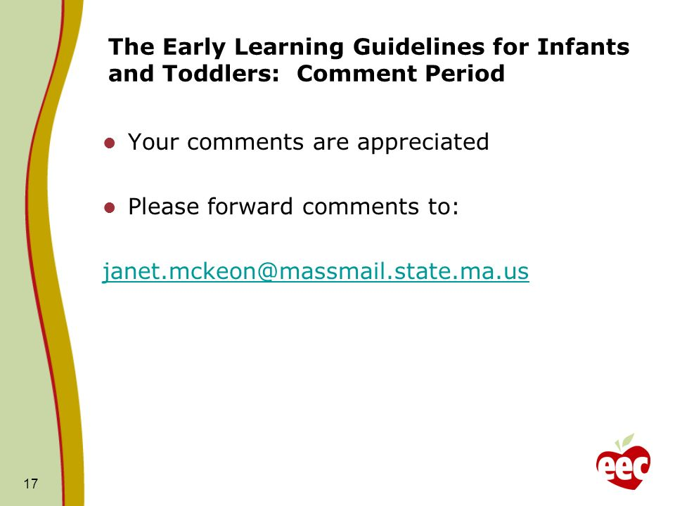 The Early Learning Guidelines for Infants and Toddlers: Comment Period Your comments are appreciated Please forward comments to: janet.mckeon@massmail.state.ma.us 17