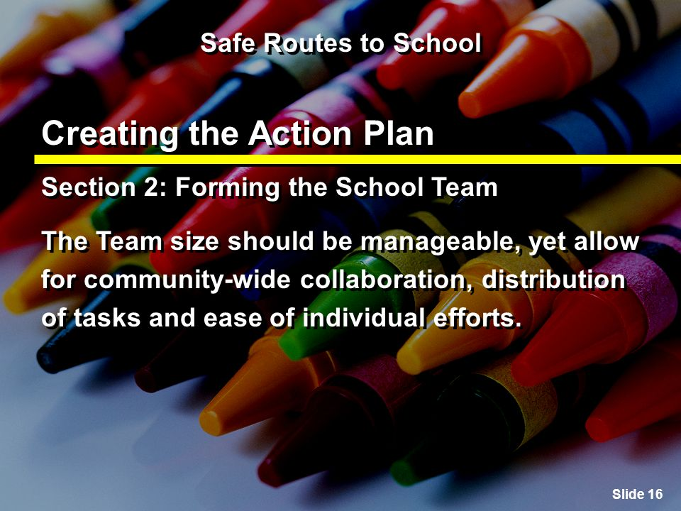 Slide 16 Safe Routes to School Creating the Action Plan Section 2: Forming the School Team The Team size should be manageable, yet allow for community-wide collaboration, distribution of tasks and ease of individual efforts.