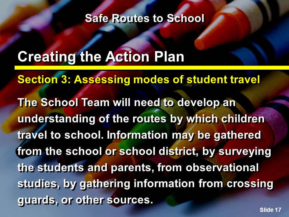 Slide 17 Safe Routes to School Creating the Action Plan Section 3: Assessing modes of student travel The School Team will need to develop an understanding of the routes by which children travel to school.