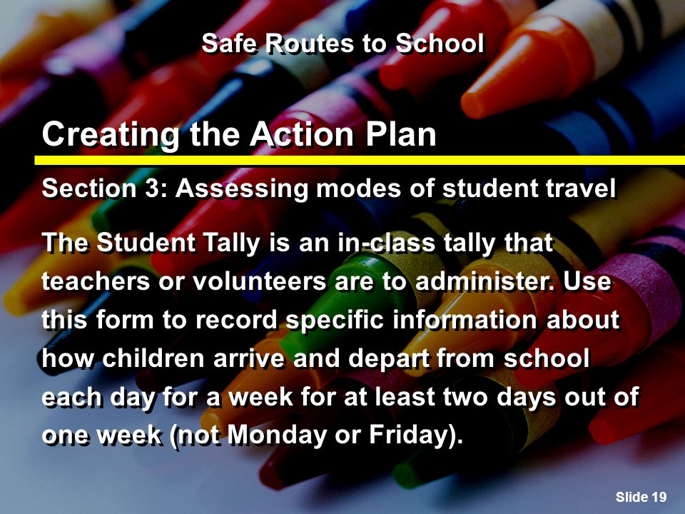Slide 19 Safe Routes to School Creating the Action Plan Section 3: Assessing modes of student travel The Student Tally is an in-class tally that teachers or volunteers are to administer.