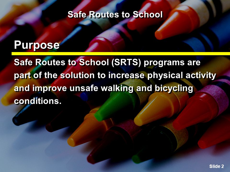 Slide 3 Safe Routes to School Goals To increase the ability and opportunity for children to walk and bicycle to school; To promote walking and bicycling to school; To encourage a healthy and active lifestyle at an early age; and To increase the ability and opportunity for children to walk and bicycle to school; To promote walking and bicycling to school; To encourage a healthy and active lifestyle at an early age; and