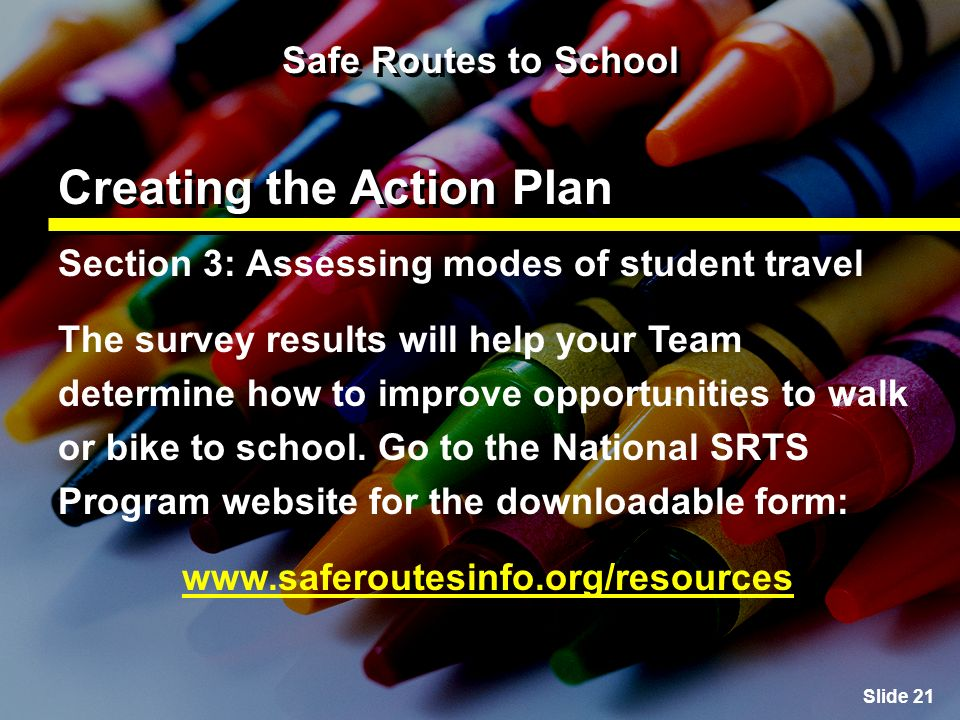 Slide 21 Safe Routes to School Creating the Action Plan Section 3: Assessing modes of student travel The survey results will help your Team determine how to improve opportunities to walk or bike to school.