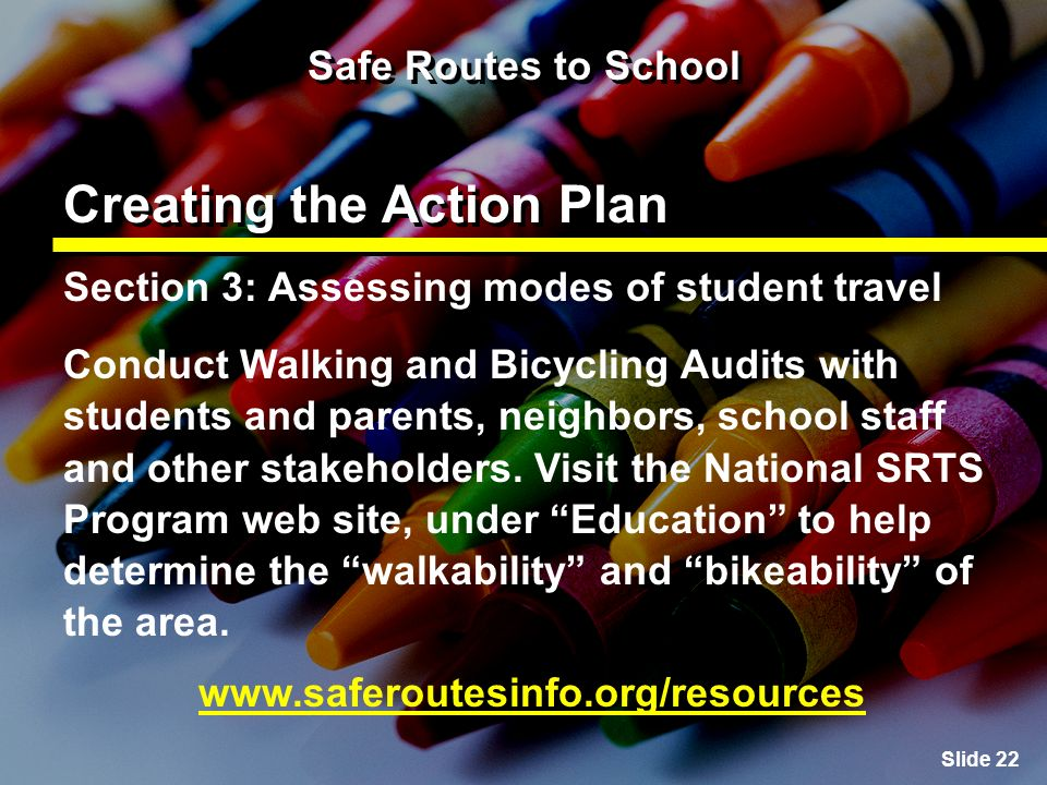 Slide 22 Safe Routes to School Creating the Action Plan Section 3: Assessing modes of student travel Conduct Walking and Bicycling Audits with students and parents, neighbors, school staff and other stakeholders.