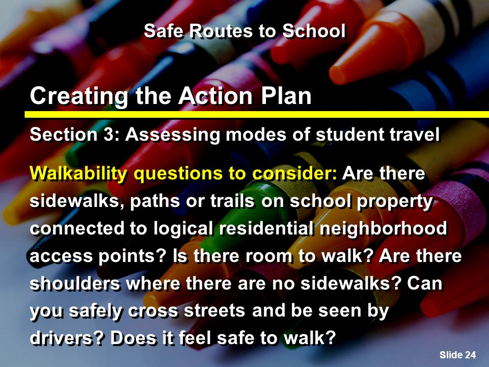 Slide 24 Safe Routes to School Creating the Action Plan Section 3: Assessing modes of student travel Walkability questions to consider: Are there sidewalks, paths or trails on school property connected to logical residential neighborhood access points.