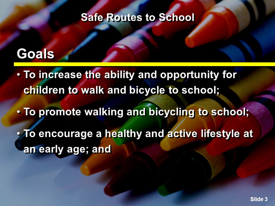 Slide 4 Safe Routes to School Goals To facilitate the planning, development and implementation of projects and activities that improve safety and reduce traffic, fuel consumption and air pollution within two miles of the school.
