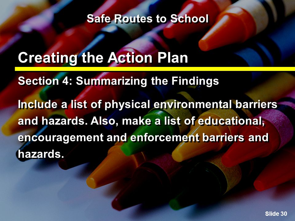 Slide 30 Safe Routes to School Creating the Action Plan Section 4: Summarizing the Findings Include a list of physical environmental barriers and hazards.