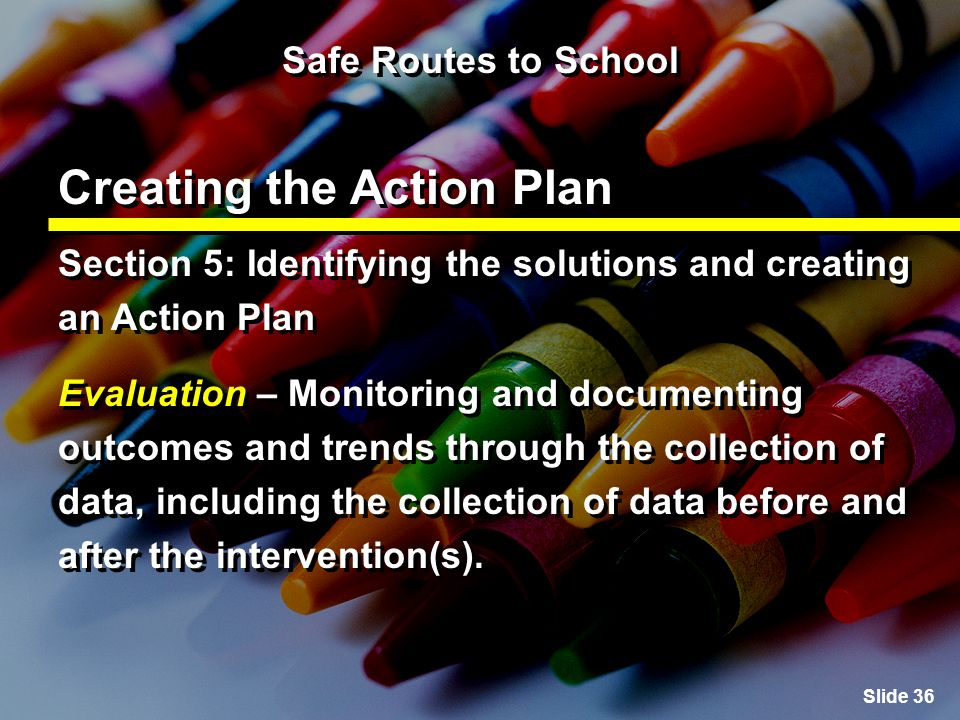 Slide 36 Safe Routes to School Creating the Action Plan Section 5: Identifying the solutions and creating an Action Plan Evaluation – Monitoring and documenting outcomes and trends through the collection of data, including the collection of data before and after the intervention(s).