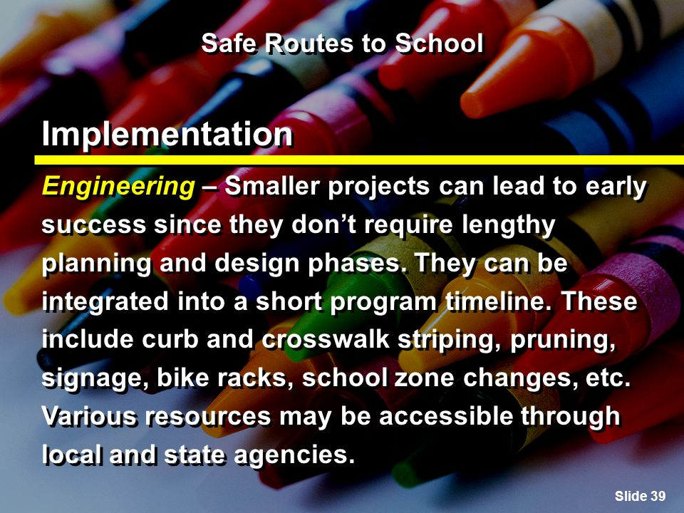 Slide 39 Safe Routes to School Implementation Engineering – Smaller projects can lead to early success since they dont require lengthy planning and design phases.
