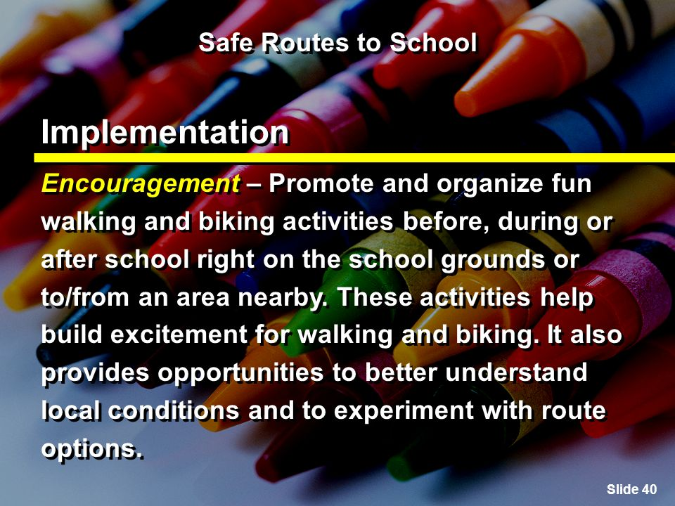 Slide 40 Safe Routes to School Implementation Encouragement – Promote and organize fun walking and biking activities before, during or after school right on the school grounds or to/from an area nearby.