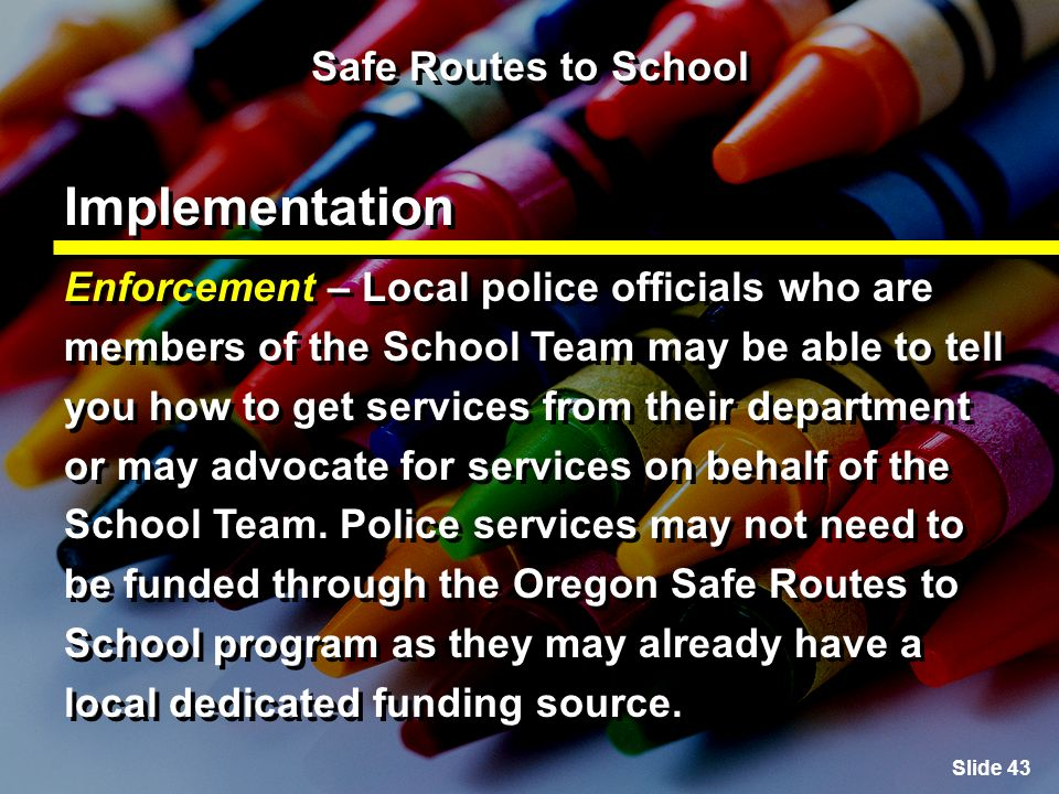 Slide 43 Safe Routes to School Implementation Enforcement – Local police officials who are members of the School Team may be able to tell you how to get services from their department or may advocate for services on behalf of the School Team.