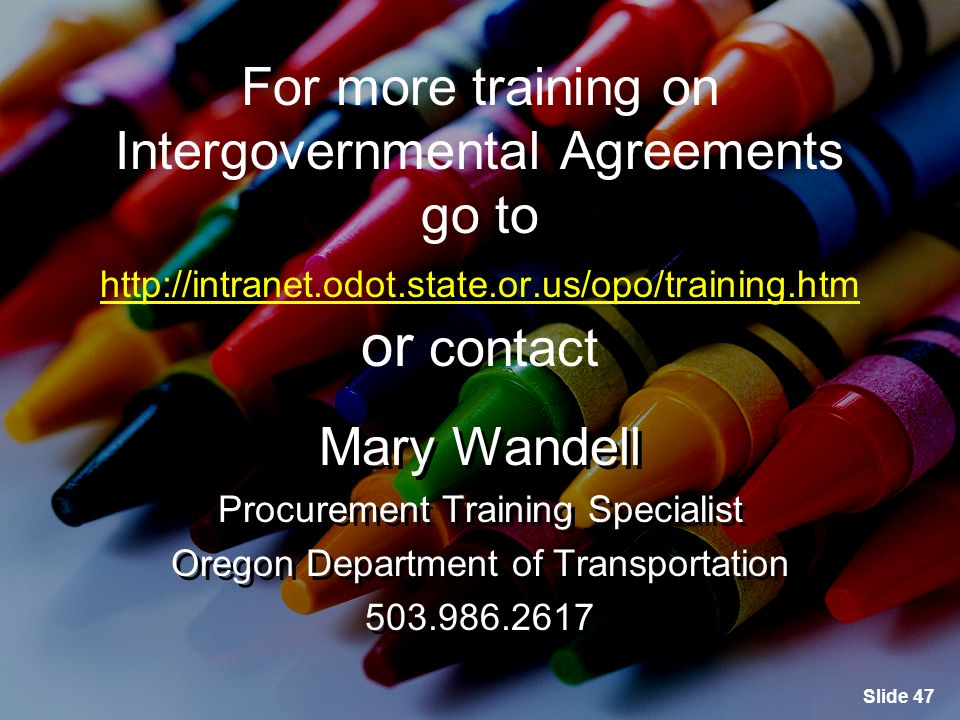 Slide 47 For more training on Intergovernmental Agreements go to   or contact   For more training on Intergovernmental Agreements go to   or contact   Mary Wandell Procurement Training Specialist Oregon Department of Transportation Mary Wandell Procurement Training Specialist Oregon Department of Transportation
