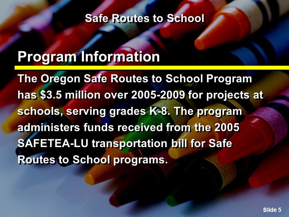 Slide 5 Safe Routes to School Program Information The Oregon Safe Routes to School Program has $3.5 million over for projects at schools, serving grades K-8.