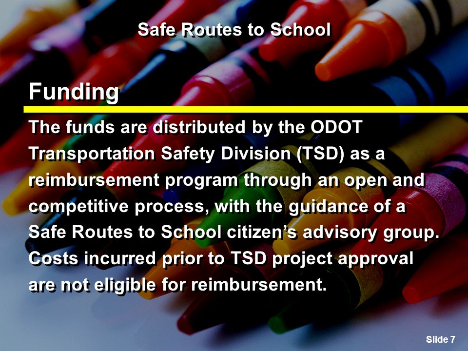Slide 7 Safe Routes to School Funding The funds are distributed by the ODOT Transportation Safety Division (TSD) as a reimbursement program through an open and competitive process, with the guidance of a Safe Routes to School citizens advisory group.