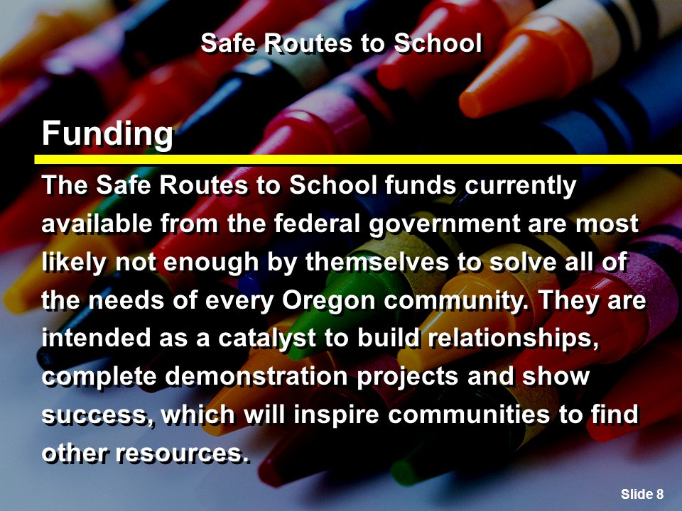Slide 9 Safe Routes to School Potential Applicants 1.School districts, schools (public, private, parochial, charter or alternative education program offering instruction levels K-8) in cooperation with the governing body (or bodies) with jurisdiction over the affected roadways and properties.