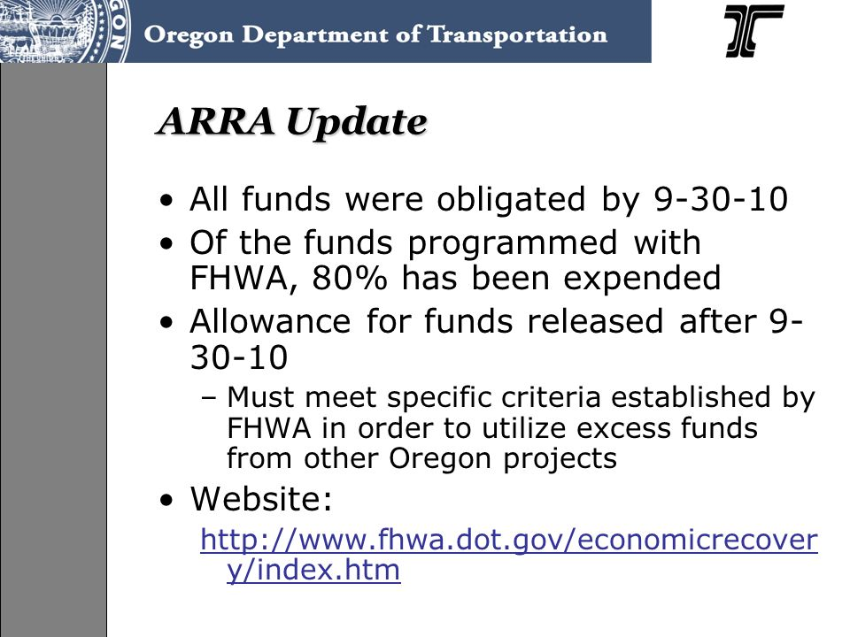 ARRA Update All funds were obligated by 9-30-10 Of the funds programmed with FHWA, 80% has been expended Allowance for funds released after 9- 30-10 –Must meet specific criteria established by FHWA in order to utilize excess funds from other Oregon projects Website: http://www.fhwa.dot.gov/economicrecover y/index.htm