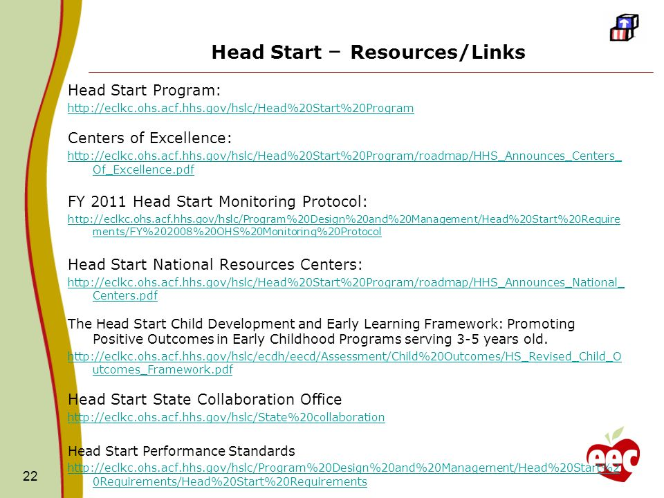 Head Start – Resources/Links Head Start Program: http://eclkc.ohs.acf.hhs.gov/hslc/Head%20Start%20Program Centers of Excellence: http://eclkc.ohs.acf.