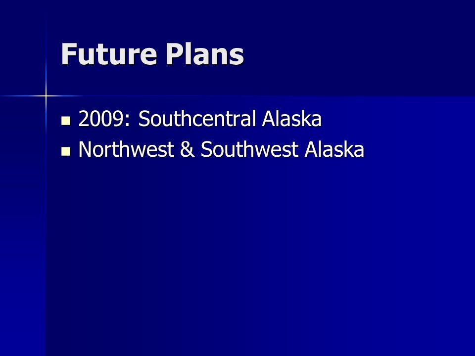 Future Plans 2009: Southcentral Alaska 2009: Southcentral Alaska Northwest & Southwest Alaska Northwest & Southwest Alaska