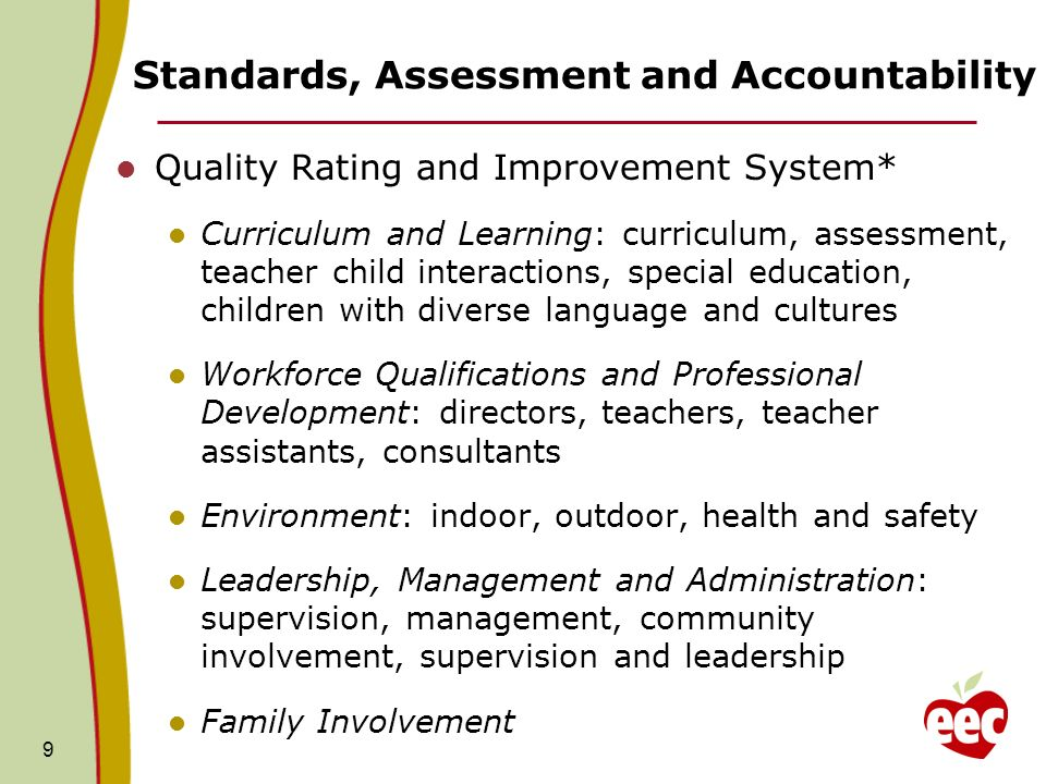 Standards, Assessment and Accountability Quality Rating and Improvement System* Curriculum and Learning: curriculum, assessment, teacher child interactions, special education, children with diverse language and cultures Workforce Qualifications and Professional Development: directors, teachers, teacher assistants, consultants Environment: indoor, outdoor, health and safety Leadership, Management and Administration: supervision, management, community involvement, supervision and leadership Family Involvement 9
