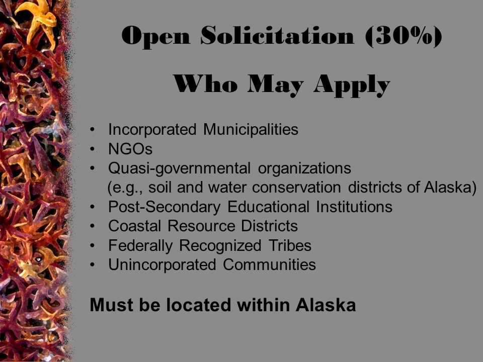Open Solicitation (30%) Who May Apply Incorporated Municipalities NGOs Quasi-governmental organizations (e.g., soil and water conservation districts of Alaska) Post-Secondary Educational Institutions Coastal Resource Districts Federally Recognized Tribes Unincorporated Communities Must be located within Alaska