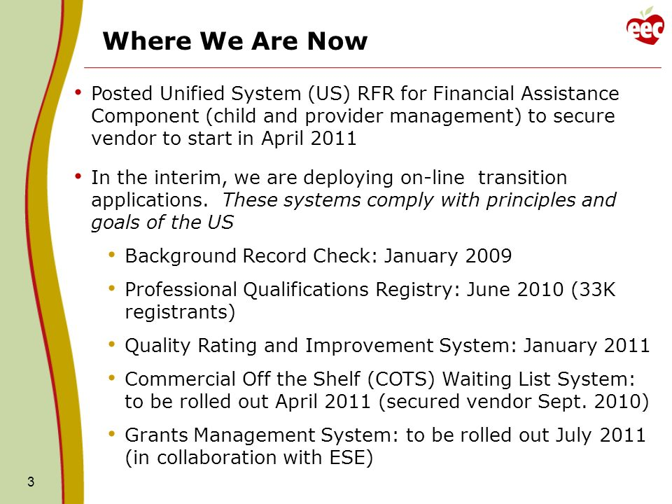 3 Posted Unified System (US) RFR for Financial Assistance Component (child and provider management) to secure vendor to start in April 2011 In the interim, we are deploying on-line transition applications.
