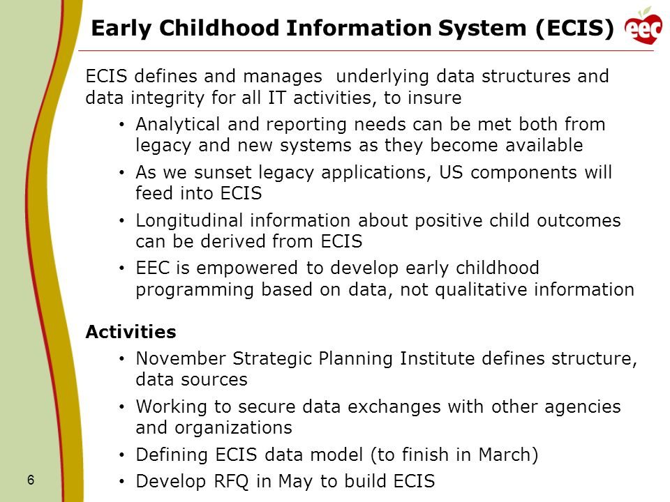 6 Early Childhood Information System (ECIS) ECIS defines and manages underlying data structures and data integrity for all IT activities, to insure Analytical and reporting needs can be met both from legacy and new systems as they become available As we sunset legacy applications, US components will feed into ECIS Longitudinal information about positive child outcomes can be derived from ECIS EEC is empowered to develop early childhood programming based on data, not qualitative information Activities November Strategic Planning Institute defines structure, data sources Working to secure data exchanges with other agencies and organizations Defining ECIS data model (to finish in March) Develop RFQ in May to build ECIS