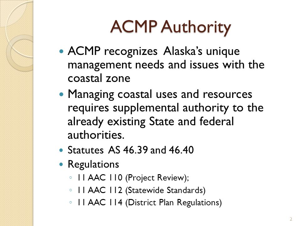 ACMP Authority ACMP recognizes Alaskas unique management needs and issues with the coastal zone Managing coastal uses and resources requires supplemental authority to the already existing State and federal authorities.