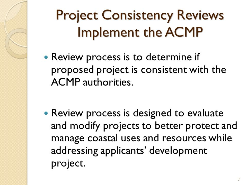 Project Consistency Reviews Implement the ACMP Review process is to determine if proposed project is consistent with the ACMP authorities.