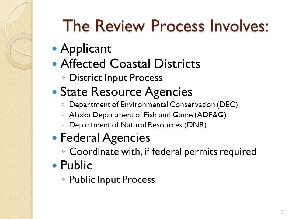 The Review Process Involves: Applicant Affected Coastal Districts District Input Process State Resource Agencies Department of Environmental Conservation (DEC) Alaska Department of Fish and Game (ADF&G) Department of Natural Resources (DNR) Federal Agencies Coordinate with, if federal permits required Public Public Input Process 5