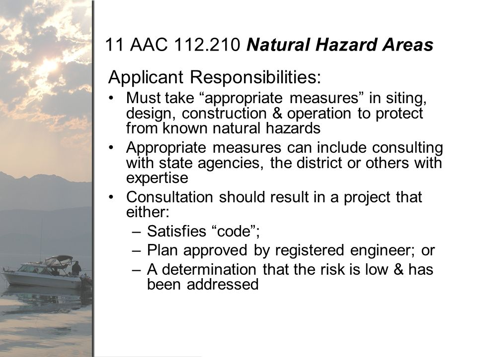 11 AAC Natural Hazard Areas Applicant Responsibilities: Must take appropriate measures in siting, design, construction & operation to protect from known natural hazards Appropriate measures can include consulting with state agencies, the district or others with expertise Consultation should result in a project that either: –Satisfies code; –Plan approved by registered engineer; or –A determination that the risk is low & has been addressed