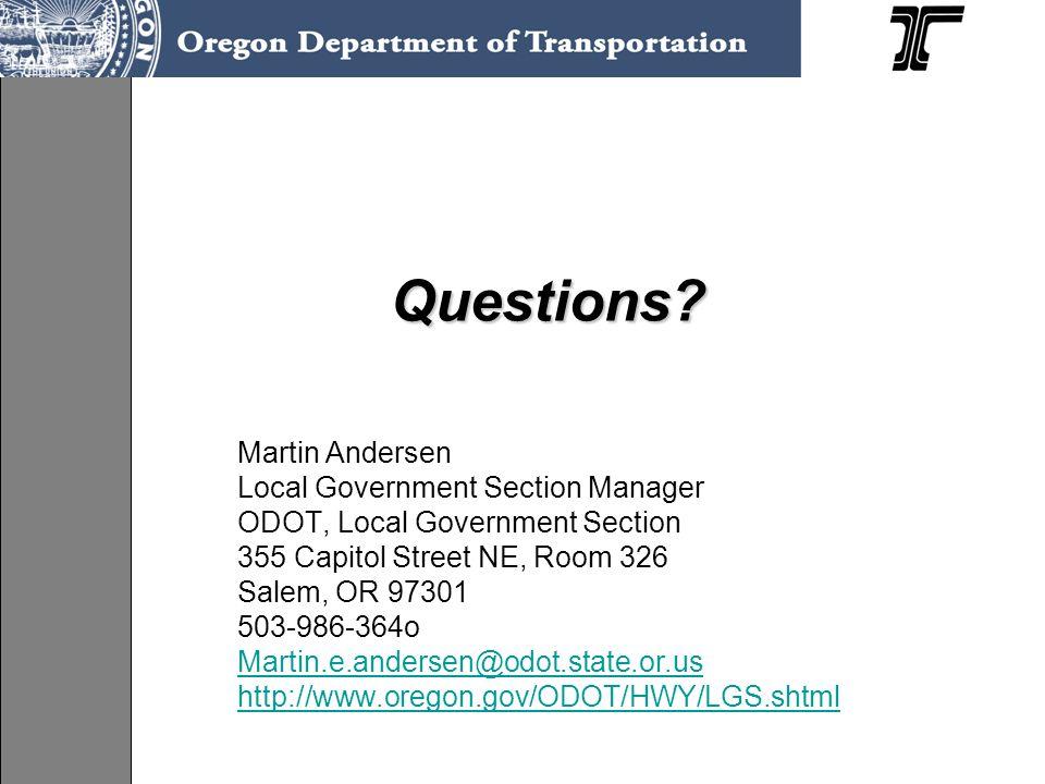 Questions? Questions? Martin Andersen Local Government Section Manager ODOT, Local Government Section 355 Capitol Street NE, Room 326 Salem, OR 97301