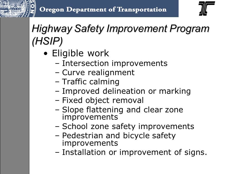 Highway Safety Improvement Program (HSIP) Eligible work –Intersection improvements –Curve realignment –Traffic calming –Improved delineation or marking –Fixed object removal –Slope flattening and clear zone improvements –School zone safety improvements –Pedestrian and bicycle safety improvements –Installation or improvement of signs.