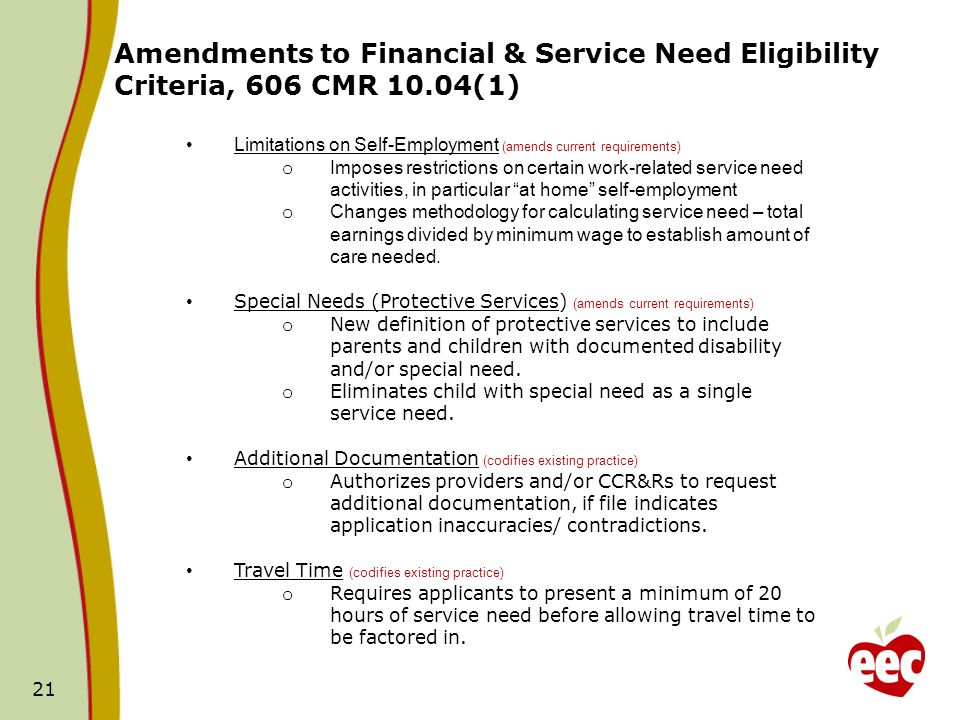21 Limitations on Self-Employment (amends current requirements) o Imposes restrictions on certain work-related service need activities, in particular at home self-employment o Changes methodology for calculating service need – total earnings divided by minimum wage to establish amount of care needed.