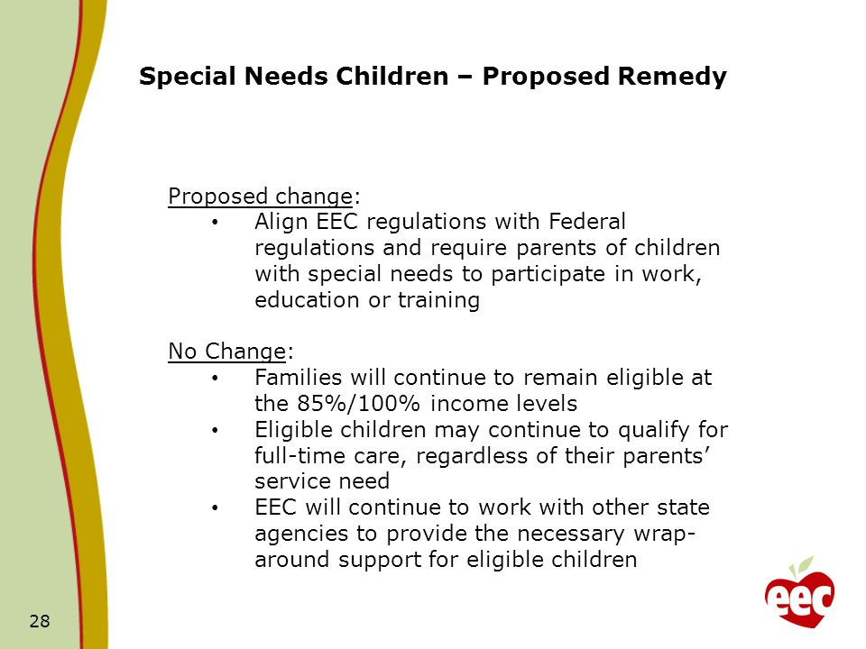 28 Special Needs Children – Proposed Remedy Proposed change: Align EEC regulations with Federal regulations and require parents of children with special needs to participate in work, education or training No Change: Families will continue to remain eligible at the 85%/100% income levels Eligible children may continue to qualify for full-time care, regardless of their parents service need EEC will continue to work with other state agencies to provide the necessary wrap- around support for eligible children