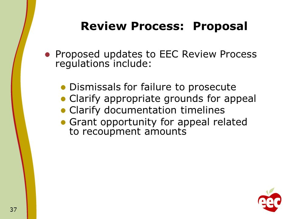 37 Review Process: Proposal Proposed updates to EEC Review Process regulations include: Dismissals for failure to prosecute Clarify appropriate grounds for appeal Clarify documentation timelines Grant opportunity for appeal related to recoupment amounts