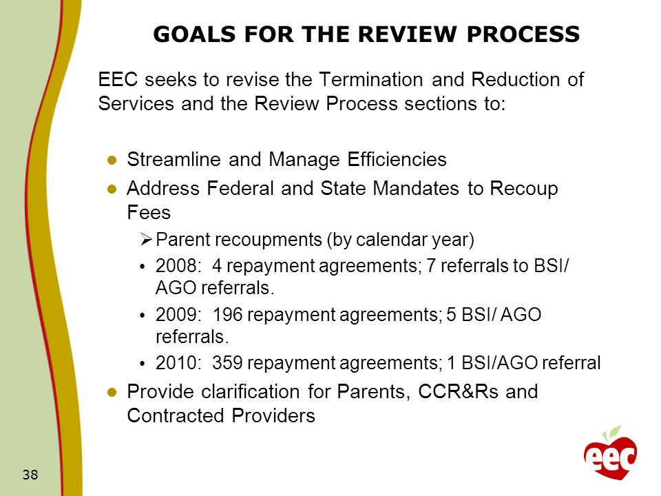 38 GOALS FOR THE REVIEW PROCESS EEC seeks to revise the Termination and Reduction of Services and the Review Process sections to: Streamline and Manage Efficiencies Address Federal and State Mandates to Recoup Fees Parent recoupments (by calendar year) 2008: 4 repayment agreements; 7 referrals to BSI/ AGO referrals.