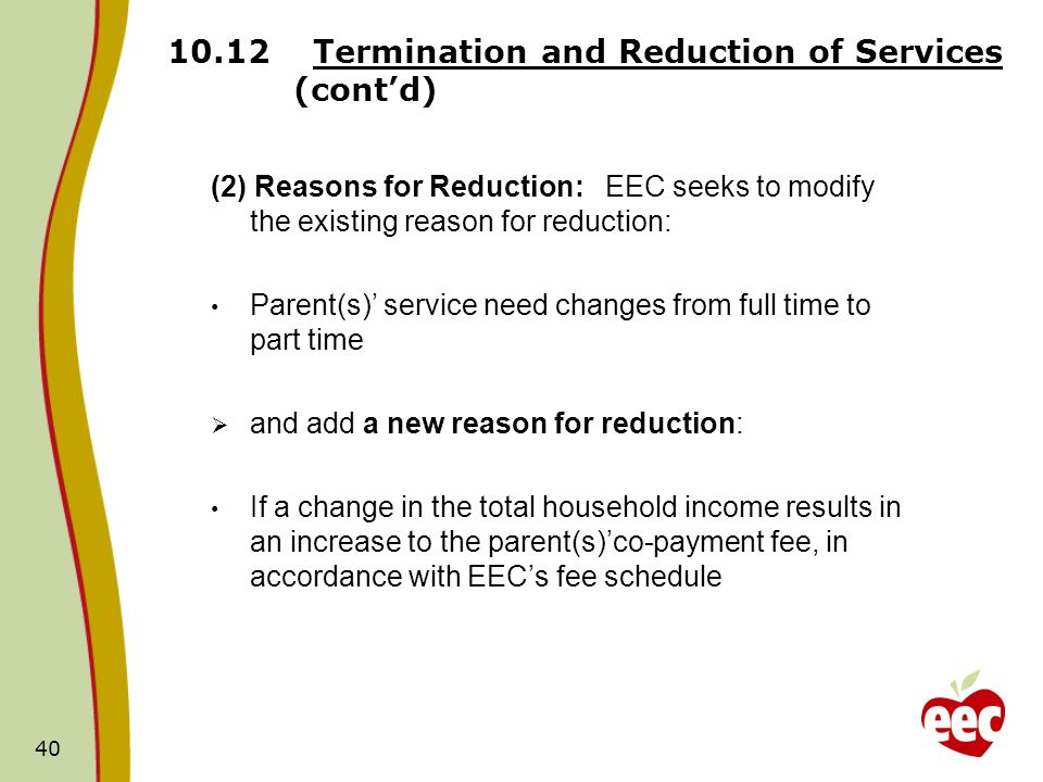 Termination and Reduction of Services (contd) (2) Reasons for Reduction: EEC seeks to modify the existing reason for reduction: Parent(s) service need changes from full time to part time and add a new reason for reduction: If a change in the total household income results in an increase to the parent(s)co-payment fee, in accordance with EECs fee schedule