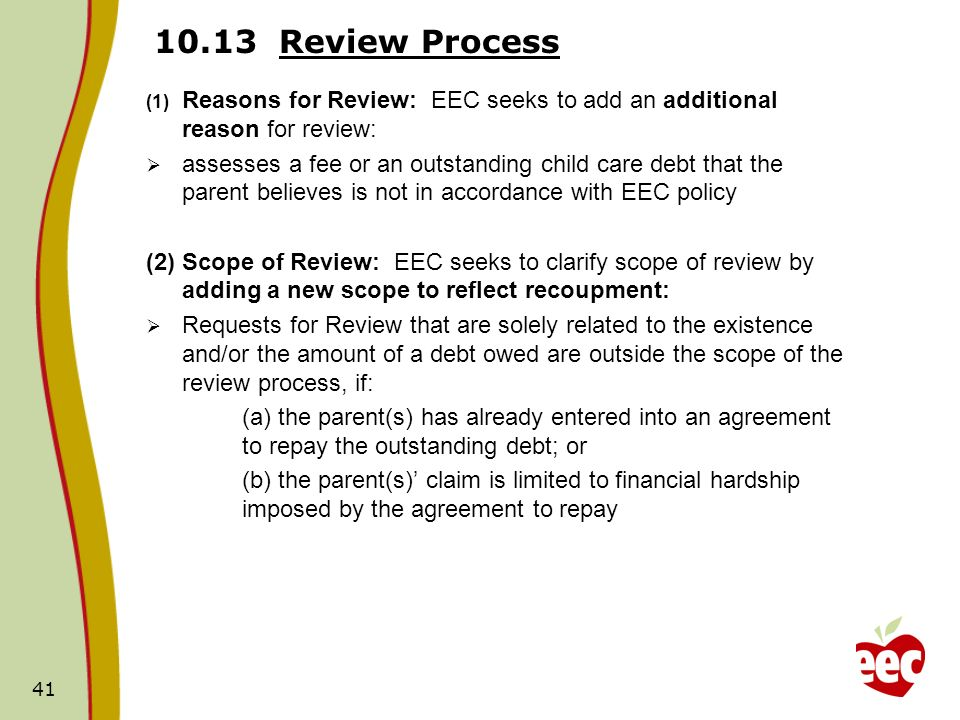 Review Process (1) Reasons for Review: EEC seeks to add an additional reason for review: assesses a fee or an outstanding child care debt that the parent believes is not in accordance with EEC policy (2) Scope of Review: EEC seeks to clarify scope of review by adding a new scope to reflect recoupment: Requests for Review that are solely related to the existence and/or the amount of a debt owed are outside the scope of the review process, if: (a) the parent(s) has already entered into an agreement to repay the outstanding debt; or (b) the parent(s) claim is limited to financial hardship imposed by the agreement to repay