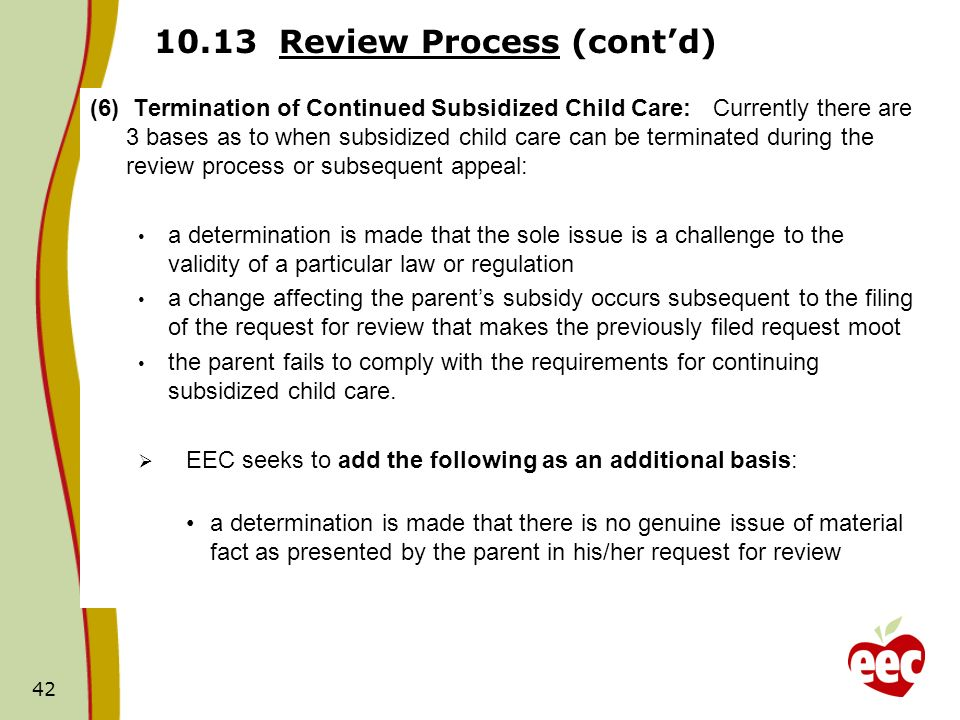 Review Process (contd) (6) Termination of Continued Subsidized Child Care: Currently there are 3 bases as to when subsidized child care can be terminated during the review process or subsequent appeal: a determination is made that the sole issue is a challenge to the validity of a particular law or regulation a change affecting the parents subsidy occurs subsequent to the filing of the request for review that makes the previously filed request moot the parent fails to comply with the requirements for continuing subsidized child care.