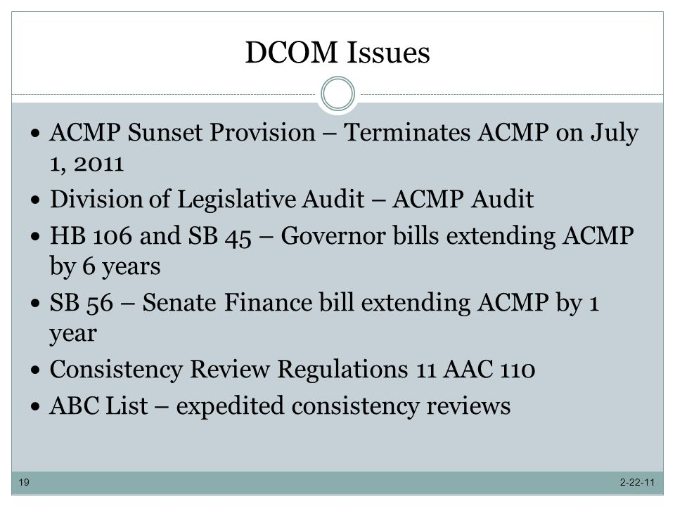 DCOM Issues ACMP Sunset Provision – Terminates ACMP on July 1, 2011 Division of Legislative Audit – ACMP Audit HB 106 and SB 45 – Governor bills extending ACMP by 6 years SB 56 – Senate Finance bill extending ACMP by 1 year Consistency Review Regulations 11 AAC 110 ABC List – expedited consistency reviews 2-22-1119