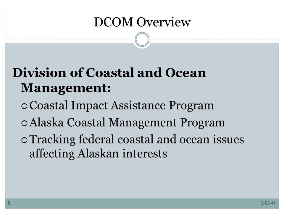 Alaska Coastal Management Program DCOM Administration and Implementation DCOM is responsible for all aspects of the ACMP Administer federal grant and state agency contracts Establish funding allocations Evaluate district grant awards Guide, review, and approve district planning projects Guide and support districts in managing and implementing local coastal management plans Provide staff support and research on ACMP issues Facilitate project consistency review process Coordinate ACMP implementation Share ACMP information with interested parties Other ACMP initiatives 2-22-1113