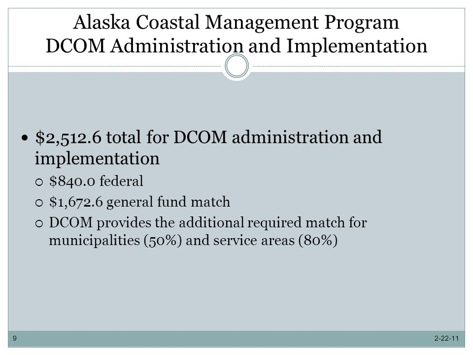 Alaska Coastal Management Program (ACMP) Primary tool to implement the ACMP is the consistency review process Proposed resource development activities are reviewed for compliance with the ACMP Statewide Standards (11 AAC 112) and the coastal district enforceable policies State implements ACMP through a networked structure where state departments and divisions participate in the implementation of the ACMP Includes local component where coastal municipalities and service areas voluntarily participate in the implementation of the ACMP 2-22-1110