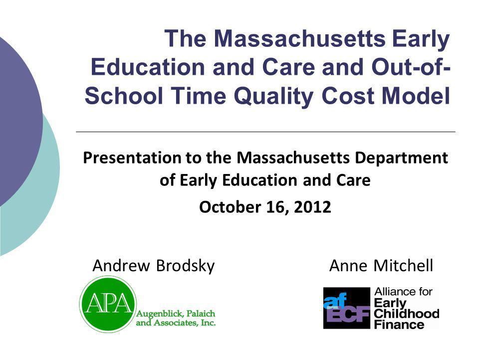 The Massachusetts Early Education and Care and Out-of- School Time Quality Cost Model Anne MitchellAndrew Brodsky Presentation to the Massachusetts Department of Early Education and Care October 16, 2012