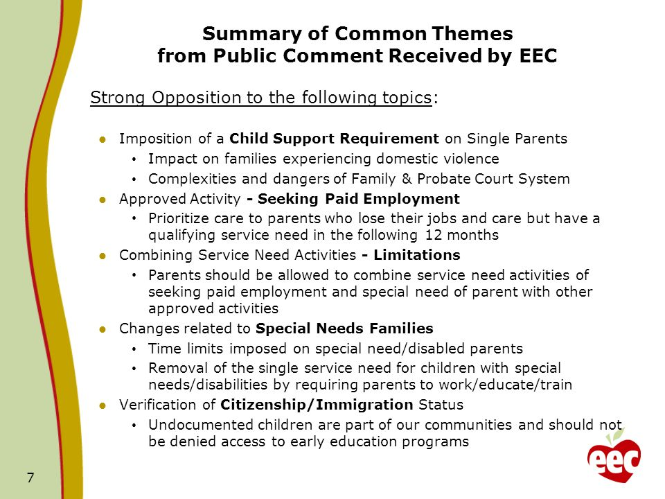Summary of Common Themes from Public Comment Received by EEC Strong Opposition to the following topics: Imposition of a Child Support Requirement on Single Parents Impact on families experiencing domestic violence Complexities and dangers of Family & Probate Court System Approved Activity - Seeking Paid Employment Prioritize care to parents who lose their jobs and care but have a qualifying service need in the following 12 months Combining Service Need Activities - Limitations Parents should be allowed to combine service need activities of seeking paid employment and special need of parent with other approved activities Changes related to Special Needs Families Time limits imposed on special need/disabled parents Removal of the single service need for children with special needs/disabilities by requiring parents to work/educate/train Verification of Citizenship/Immigration Status Undocumented children are part of our communities and should not be denied access to early education programs 7